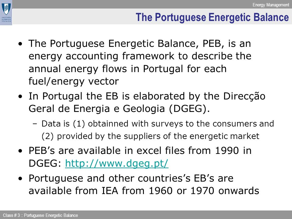 Energy Management Class # 3 :: Portuguese Energetic Balance Energy Accounting Framework: Transformation Main flows considered in the energy transformation sector: –Transformation of primary into secondary energies (consumption appears (+), production appears (-)) –Energy sectors own use (e.g energy used for pumping, ilumination and heating) including transmission and distribution losses –Net supply available –Statistical difference (between available for final consumption & final consumption) –How do you obtain energy available for final consumption.