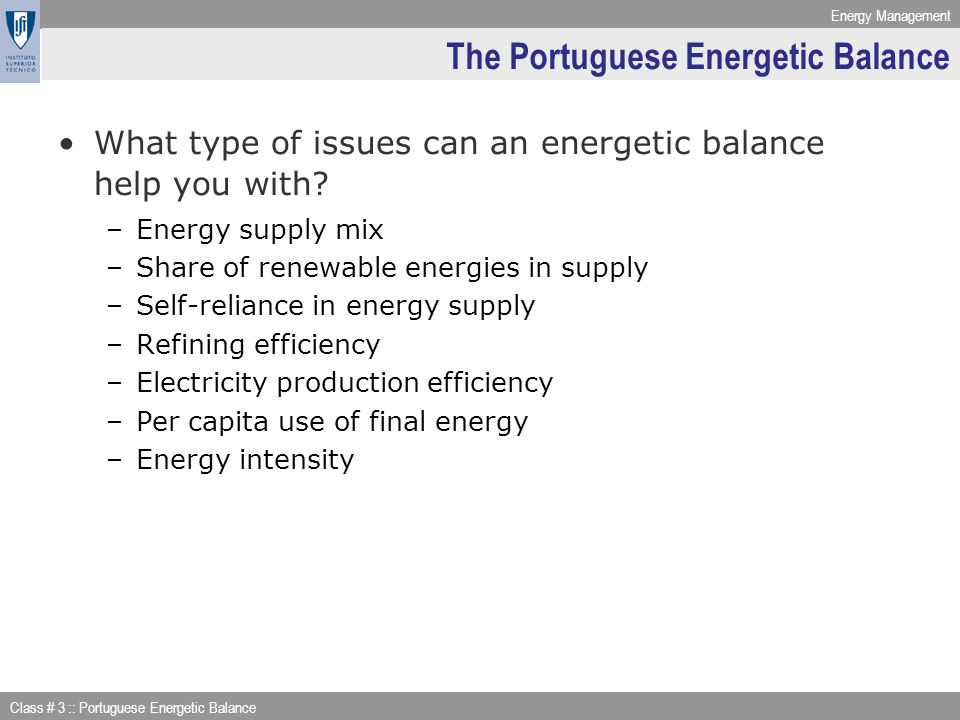 Energy Management Class # 3 :: Portuguese Energetic Balance Secondary energies considered: Energy Accounting Framework: Transformation Example : BALANÇO ENERGÉTICO tep Gás Natural (*) 2008 23 PARA NOVAS FORMAS DE ENERGIA 6.2 597 143 Briquetes 6.1 Coque 6.2 Produtos de Petróleo 6.3 Gás de Cidade 6.4 Petroquímica 6.5 Electricidade 6.61 970 751 Cogeração 6.7 626 392 Coal products Oil products (output from refinaries) Gases (produced from naphtha in the Petrochemical industry) Heat & Electricity Natural Gas used to produce Electricity Natural Gas used to produce Electricity & Heat