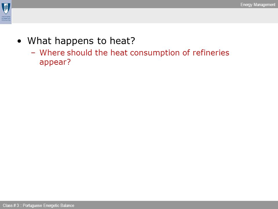 Energy Management Class # 3 :: Portuguese Energetic Balance What happens to heat? –Where should the heat consumption of refineries appear?