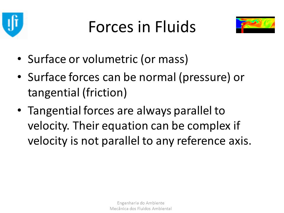 Engenharia do Ambiente Mecânica dos Fluidos Ambiental Forces in Fluids Surface or volumetric (or mass) Surface forces can be normal (pressure) or tangential (friction) Tangential forces are always parallel to velocity.