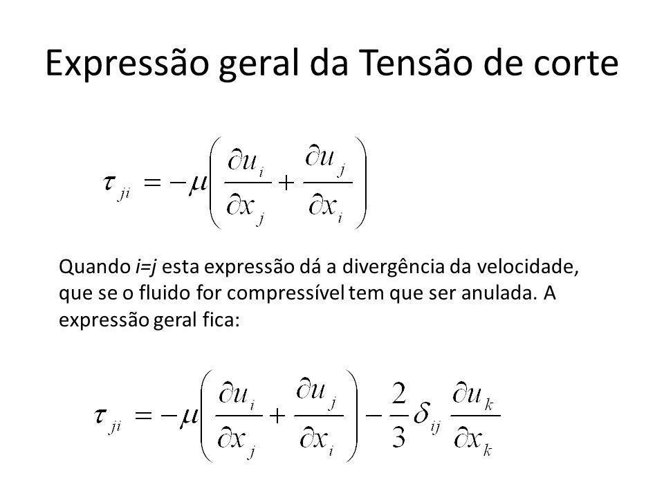 Expressão geral da Tensão de corte Quando i=j esta expressão dá a divergência da velocidade, que se o fluido for compressível tem que ser anulada. A e