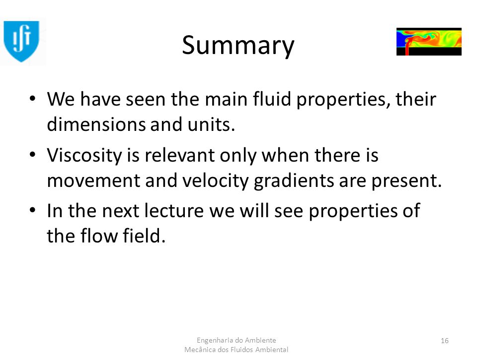 Engenharia do Ambiente Mecânica dos Fluidos Ambiental Summary We have seen the main fluid properties, their dimensions and units.