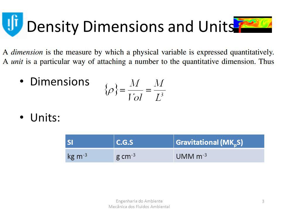 Engenharia do Ambiente Mecânica dos Fluidos Ambiental Density Dimensions and Units Dimensions Units: SIC.G.SGravitational (MK p S) kg m -3 g cm -3 UMM