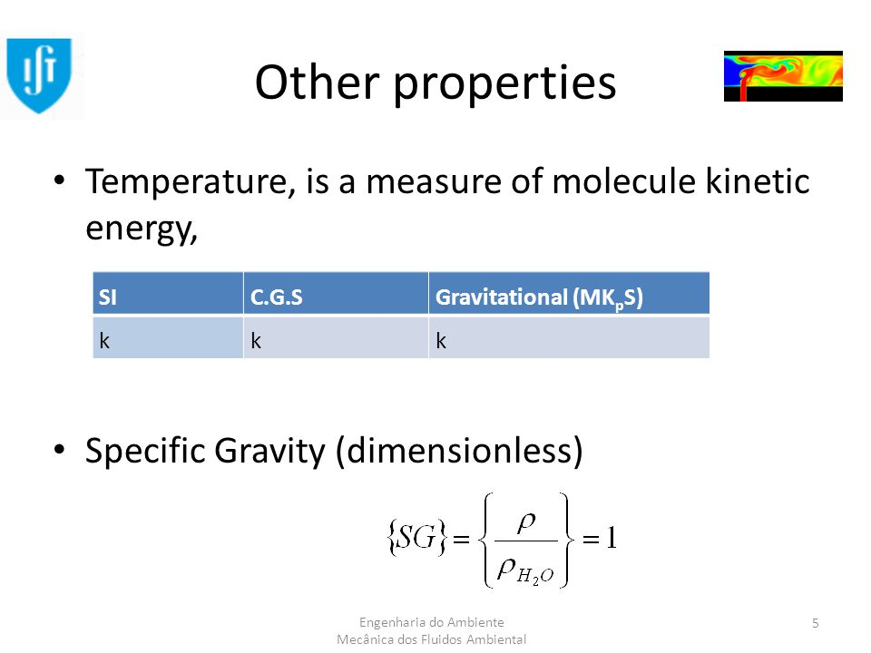 Engenharia do Ambiente Mecânica dos Fluidos Ambiental Other properties Temperature, is a measure of molecule kinetic energy, Specific Gravity (dimensionless) SIC.G.SGravitational (MK p S) kkk 5