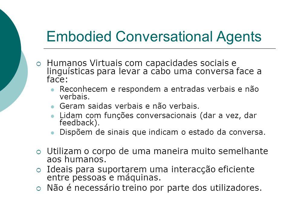 Embodied Conversational Agents Humanos Virtuais com capacidades sociais e linguísticas para levar a cabo uma conversa face a face: Reconhecem e respondem a entradas verbais e não verbais.