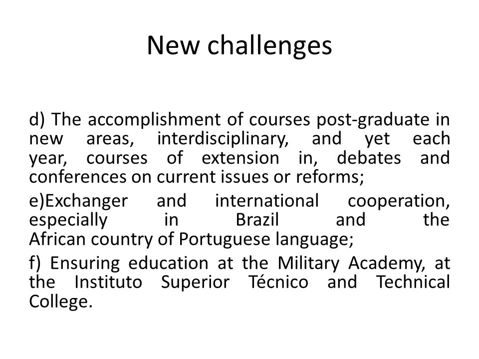 New challenges d) The accomplishment of courses post-graduate in new areas, interdisciplinary, and yet each year, courses of extension in, debates and conferences on current issues or reforms; e)Exchanger and international cooperation, especially in Brazil and the African country of Portuguese language; f) Ensuring education at the Military Academy, at the Instituto Superior Técnico and Technical College.