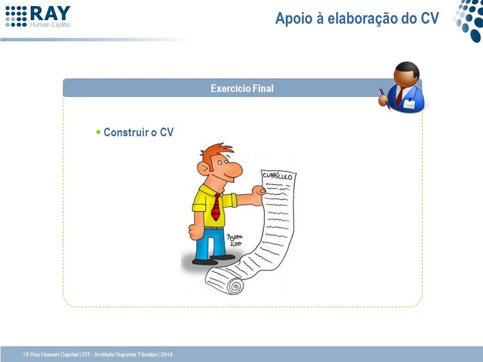 19 Ray Human Capital | IST - Instituto Superior Técnico | 2014 Apoio à elaboração do CV Construir o CV Exercício Final