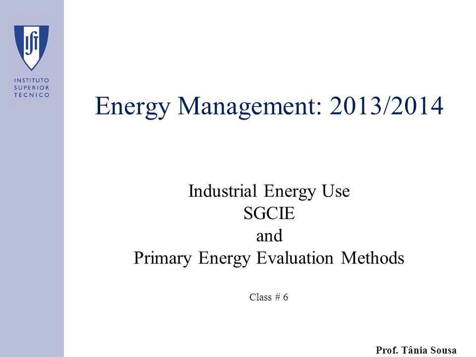 Energy Management: 2013/2014 Industrial Energy Use SGCIE and Primary Energy Evaluation Methods Class # 6 Prof.