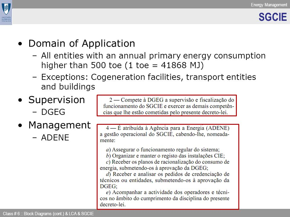 Energy Management Class # 6 :: Block Diagrams (cont.) & LCA & SGCIE SGCIE Domain of Application –All entities with an annual primary energy consumption higher than 500 toe (1 toe = 41868 MJ) –Exceptions: Cogeneration facilities, transport entities and buildings Supervision –DGEG Management –ADENE
