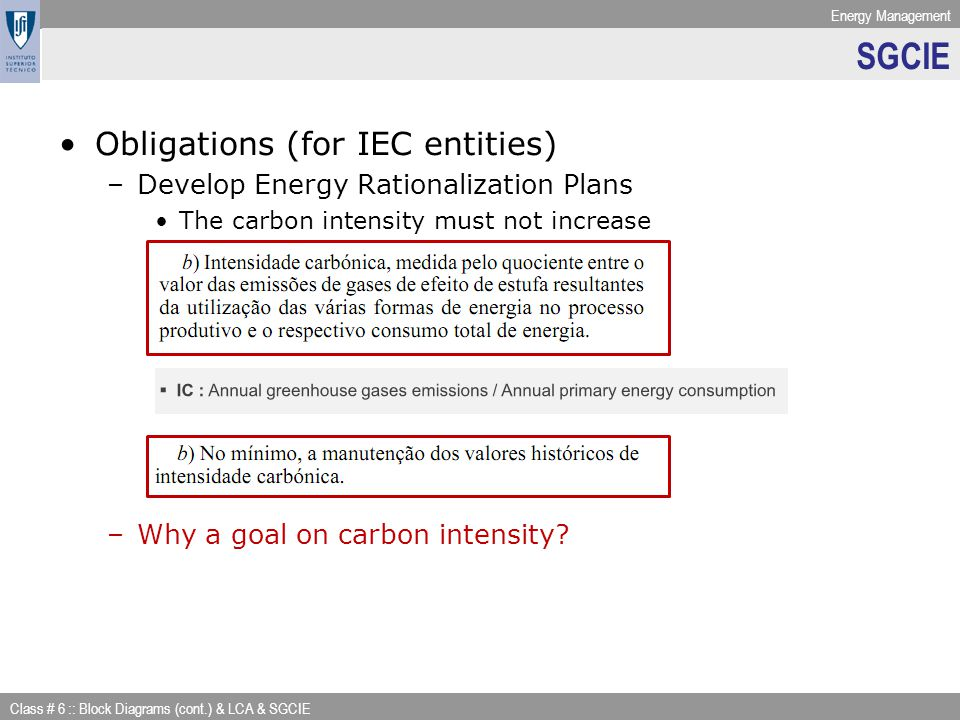 Energy Management Class # 6 :: Block Diagrams (cont.) & LCA & SGCIE SGCIE Obligations (for IEC entities) –Develop Energy Rationalization Plans The carbon intensity must not increase –Why a goal on carbon intensity