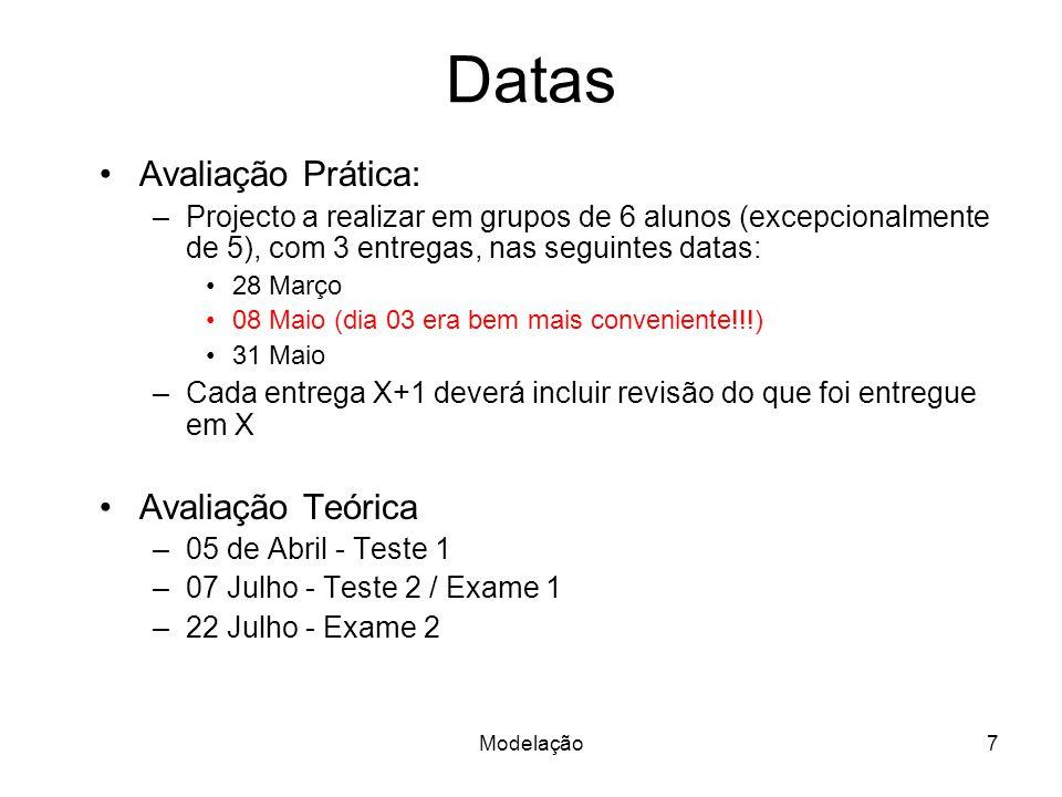 Modelação7 Datas Avaliação Prática: –Projecto a realizar em grupos de 6 alunos (excepcionalmente de 5), com 3 entregas, nas seguintes datas: 28 Março 08 Maio (dia 03 era bem mais conveniente!!!) 31 Maio –Cada entrega X+1 deverá incluir revisão do que foi entregue em X Avaliação Teórica –05 de Abril - Teste 1 –07 Julho - Teste 2 / Exame 1 –22 Julho - Exame 2