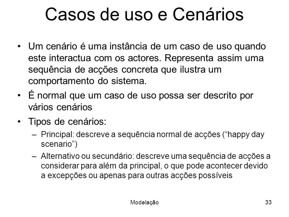 Modelação33 Casos de uso e Cenários Um cenário é uma instância de um caso de uso quando este interactua com os actores. Representa assim uma sequência