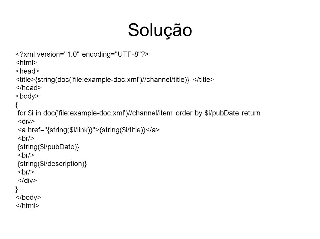 Solução {string(doc( file:example-doc.xml )//channel/title)} { for $i in doc( file:example-doc.xml )//channel/item order by $i/pubDate return {string($i/title)} {string($i/pubDate)} {string($i/description)} }