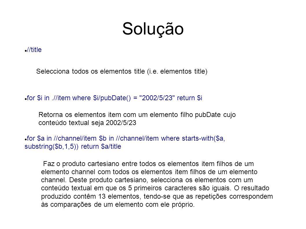 Solução (cont.) //channel/item/*[position()<2] Selecciona o primeiro elemento filho de um elemento item, que por sua vez seja filho de um elemento channel