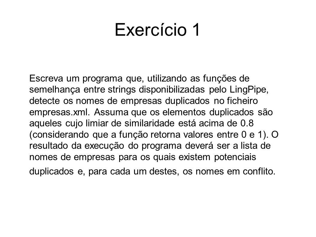 Exercício 1 import java.io.*; import java.util.*; import org.w3c.dom.*; import com.aliasi.util.*; import com.aliasi.spell.*; import com.aliasi.lm.*; import com.aliasi.tokenizer.*; import javax.xml.parsers.*; import javax.xml.xpath.*; public class FindDuplicates { public static void main ( Strings args[] ) throws Exception { DocumentBuilder builder=DocumentBuilderFactory.newInstance().newDocumentBuilder(); Document doc = builder.parse( empresas.xml ); XPathExpression exp = XPathFactory.newInstance().newXPath().compile( //empresa ); NodeList nodes=(NodeList)exp.evaluate(doc,XPathConstants.NODESET); Distance dist = new JaroWinkler(0.5,5);