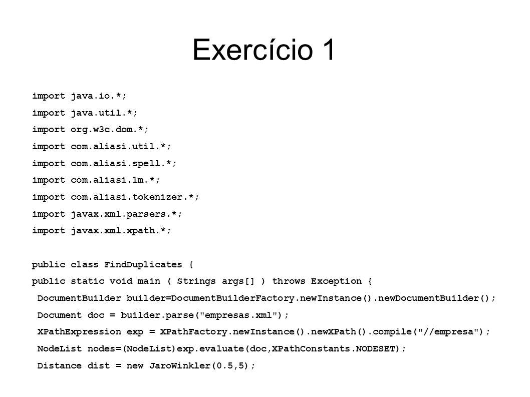 Exercício 1 exp = XPathFactory.newInstance().newXPath().compile(nome ); for (int i=0; i<nodes.getLength(); i++) { String emp1 = (NodeList)exp.evaluate(nodes.item(i),XPathConstants.STRING); System.out.println( Duplicates for + emp1); for (int j=0; j<nodes.getLength(); j++) if(i!=j) { String emp2 = (NodeList)exp.evaluate(nodes.item(j),XPathConstants.STRING); double sim = 1-dist.distance(emp1,emp2); if( sim > 0.85) System.out.println( \t + emp2 + (similarity: + sim + ) ); }