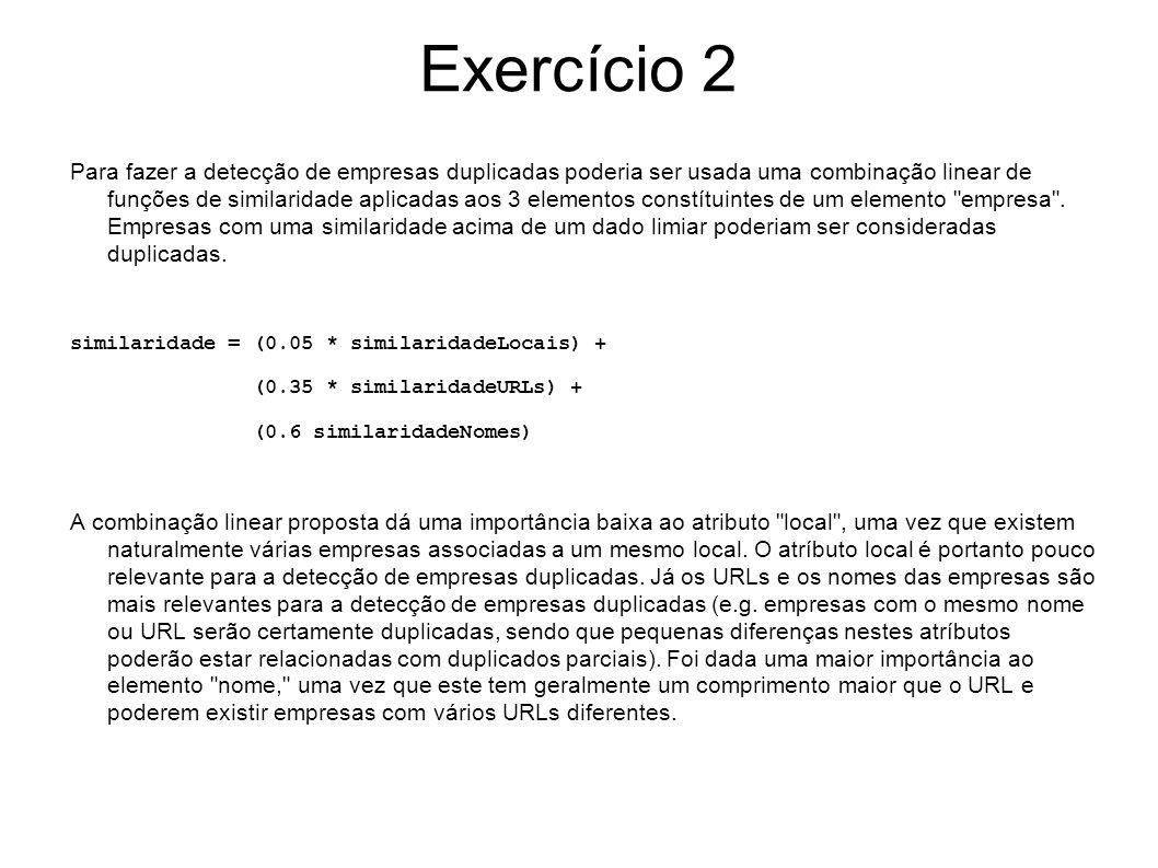 Exercício 2 Em relação às funções de similaridade para cada um dos elementos, poderiam ser consideradas as seguintes: similaridadeLocais = 1/(1+EditDistance), uma vez que dá valores elevados para strings com caracteres em comum nas mesmas posições.