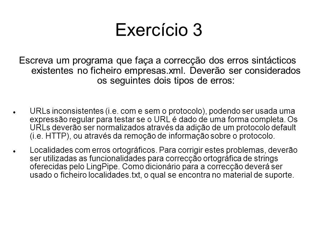 Exercício 3 import java.io.*; import java.util.*; import org.w3c.dom.*; import com.aliasi.util.*; import com.aliasi.spell.*; import com.aliasi.lm.*; import com.aliasi.tokenizer.*; import javax.xml.parsers.*; import javax.xml.xpath.*; public class DoCorrections { public static void main ( Strings args[] ) throws Exception { DocumentBuilder builder=DocumentBuilderFactory.newInstance().newDocumentBuilder(); Document doc = builder.parse( empresas.xml );