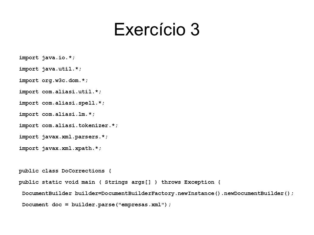 Exercício 3 FixedWeightEditDistance dist = new FixedWeightEditDistance(0.0,-4.0,-1.0,-3.0,-2.0); NGramProcessLM lm = new NGramProcessLM(5); TokenizerFactory tok = new LineTokenizerFactory(); TrainSpellChecker sc = new TrainSpellChecker(lm,dist,tok); sc.train(Files.readFromFile(new File( dictionary.txt )); ByteArrayOutputStream aux = new ByteArrayOutputStream(); sc.compileTo(new ObjectOutputStream(aux)); CompiledSpellChecker spell = (CompiledSpellChecker)(new ObjectInputStream(new ByteArrayInputStream(aux.toByteArray()))).readObject()); NodeList nodes = doc.getElementsByTagName( empresa ); for (int i=0; i<nodes.getLength(); i++) { NodeList local = ((Element)(nodes.item(i))).getElementsByTagName( local ); NodeList url = = ((Element)(nodes.item(i))).getElementsByTagName( url ); if(url!=null && !url.item(0).getTextContent().matches( ((ht)|f)tp://.* )) { url.item(0).setTextContent( http:// + url.item(0).getTextContent() )