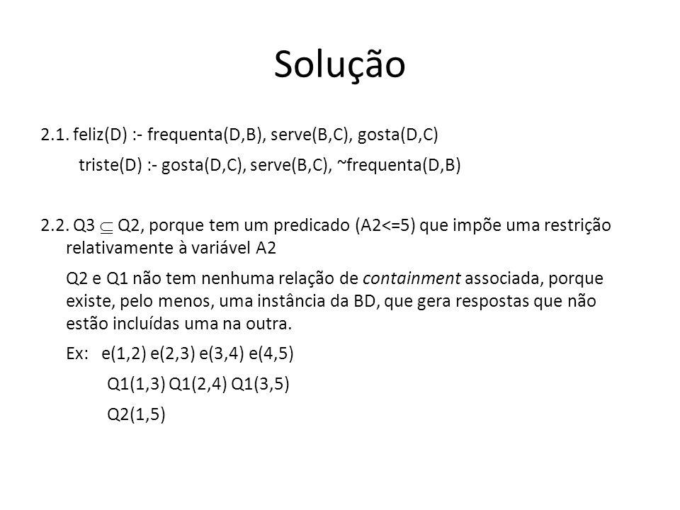 Solução 2.1. feliz(D) :- frequenta(D,B), serve(B,C), gosta(D,C) triste(D) :- gosta(D,C), serve(B,C), ~frequenta(D,B) 2.2. Q3 Q2, porque tem um predica