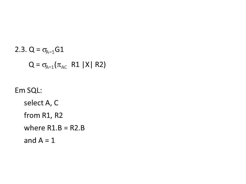 2.3. Q = A=1 G1 Q = A=1 ( AC R1 |X| R2) Em SQL: select A, C from R1, R2 where R1.B = R2.B and A = 1