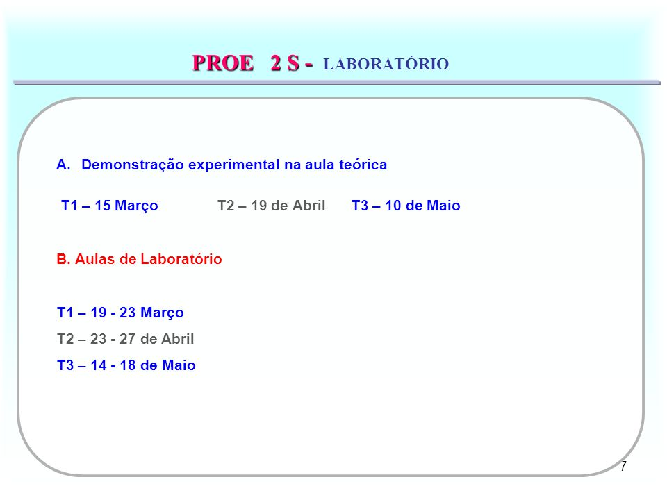 7 PROE 2 S - PROE 2 S - LABORATÓRIO A.Demonstração experimental na aula teórica T1 – 15 Março T2 – 19 de Abril T3 – 10 de Maio B. Aulas de Laboratório