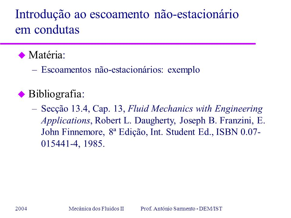2004Mecânica dos Fluidos II Prof. António Sarmento - DEM/IST u Matéria: –Escoamentos não-estacionários: exemplo Introdução ao escoamento não-estacioná