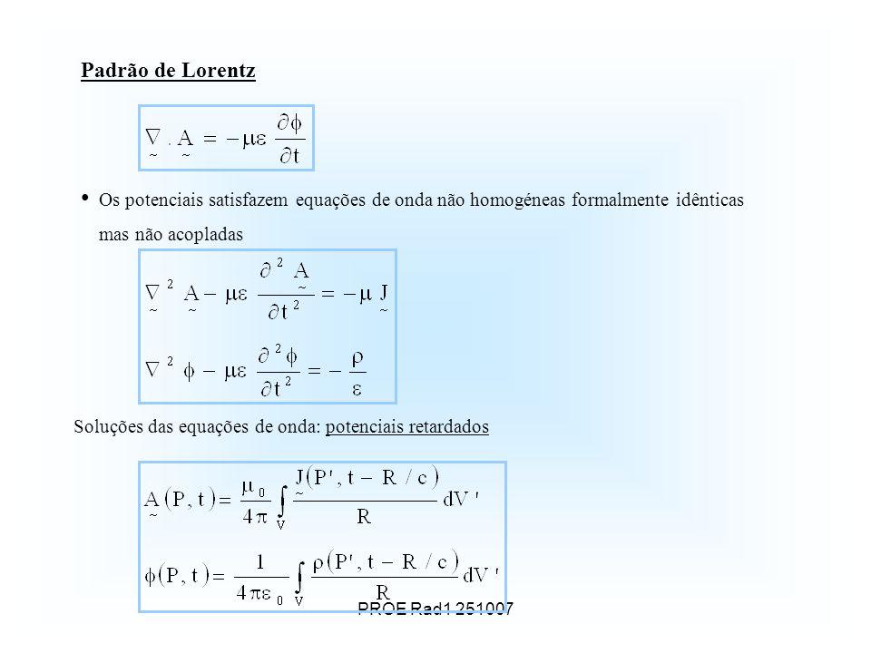 PROE Rad1 251007 Padrão de Lorentz Os potenciais satisfazem equações de onda não homogéneas formalmente idênticas mas não acopladas Soluções das equações de onda: potenciais retardados