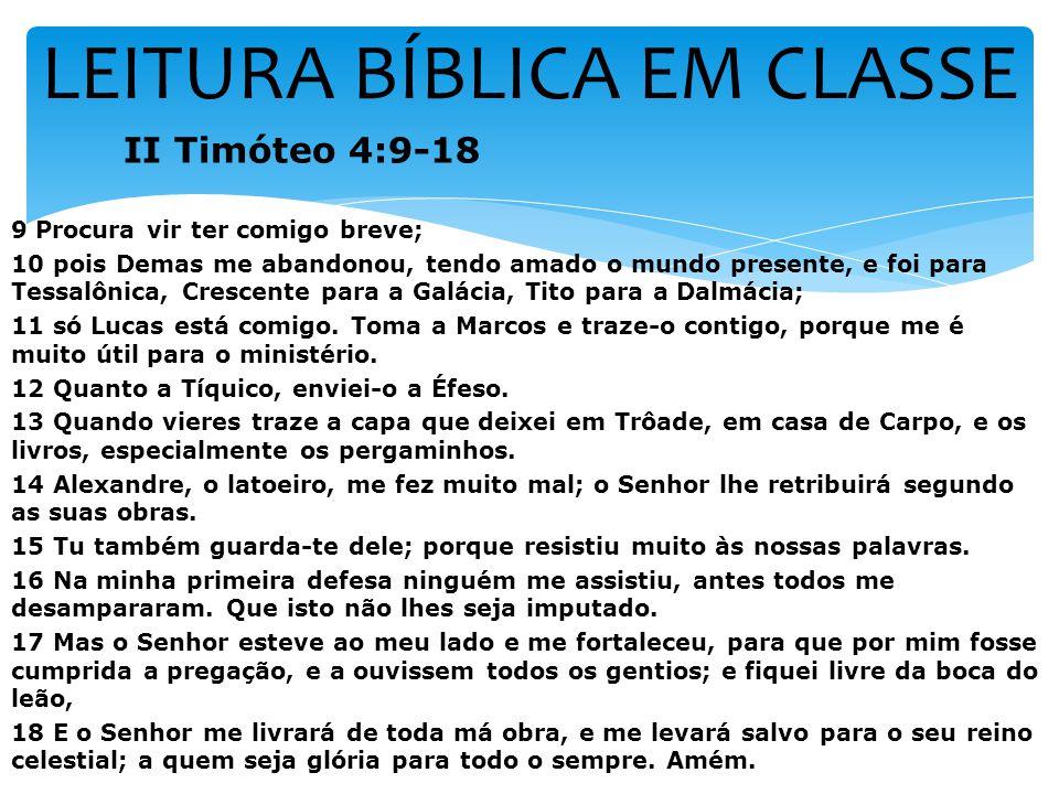 LEITURA BÍBLICA EM CLASSE II Timóteo 4:9-18 9 Procura vir ter comigo breve; 10 pois Demas me abandonou, tendo amado o mundo presente, e foi para Tessalônica, Crescente para a Galácia, Tito para a Dalmácia; 11 só Lucas está comigo.