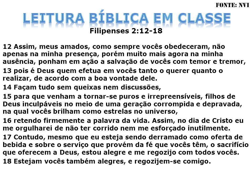 Filipenses 2:12-18 12 Assim, meus amados, como sempre vocês obedeceram, não apenas na minha presença, porém muito mais agora na minha ausência, ponham