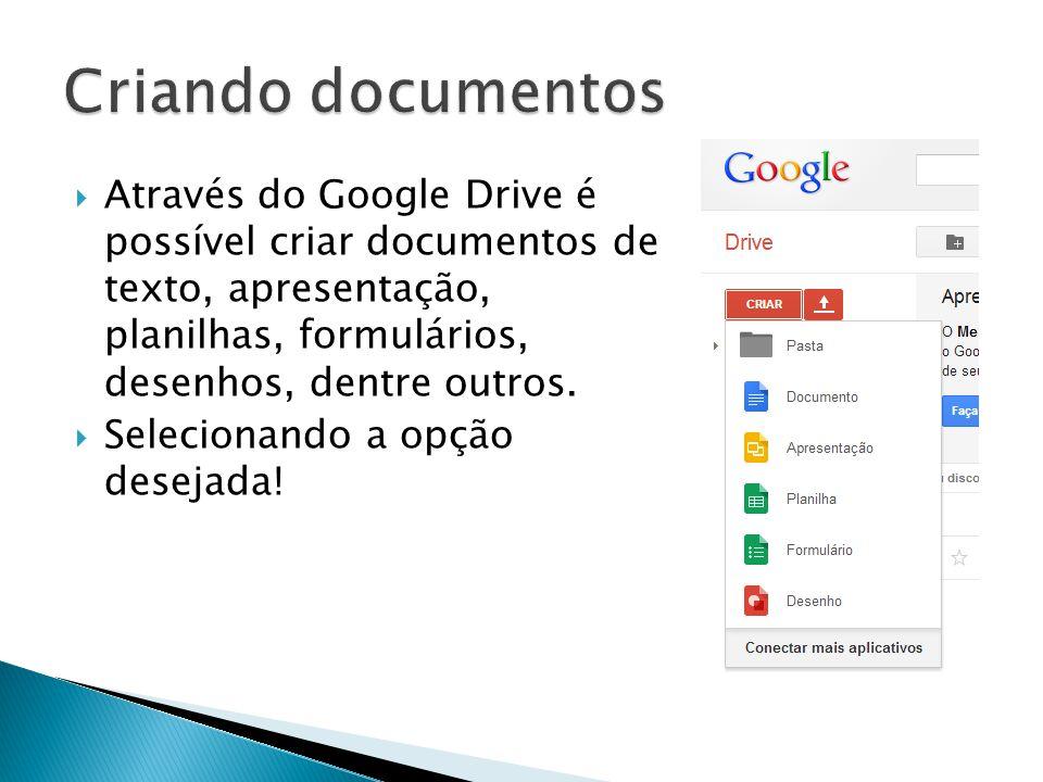 Através do Google Drive é possível criar documentos de texto, apresentação, planilhas, formulários, desenhos, dentre outros. Selecionando a opção dese