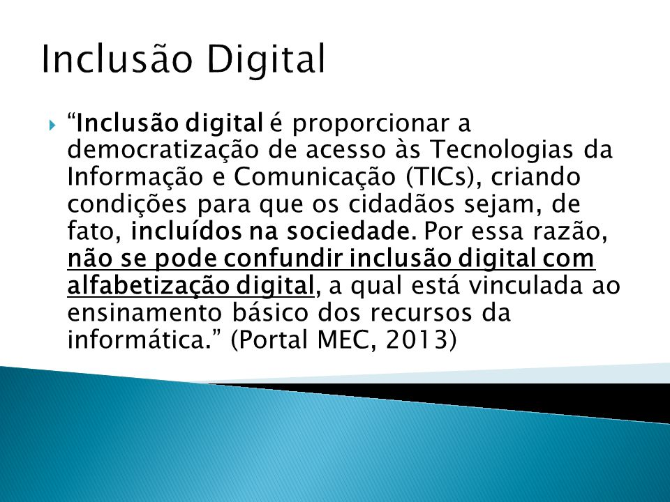 Inclusão Digital Inclusão digital é proporcionar a democratização de acesso às Tecnologias da Informação e Comunicação (TICs), criando condições para que os cidadãos sejam, de fato, incluídos na sociedade.