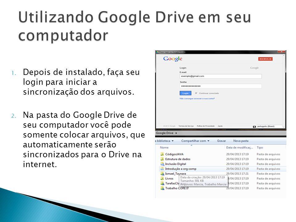 1. Depois de instalado, faça seu login para iniciar a sincronização dos arquivos. 2. Na pasta do Google Drive de seu computador você pode somente colo