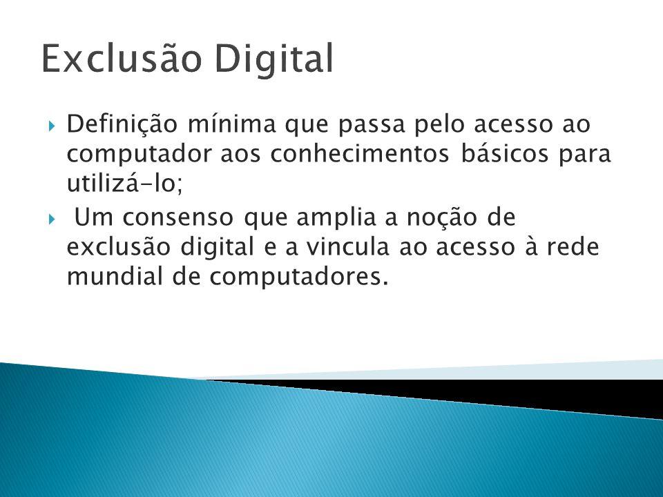 Exclusão Digital Definição mínima que passa pelo acesso ao computador aos conhecimentos básicos para utilizá-lo; Um consenso que amplia a noção de exc