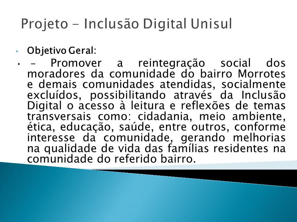 Projeto - Inclusão Digital Unisul Objetivo Geral: - Promover a reintegração social dos moradores da comunidade do bairro Morrotes e demais comunidades