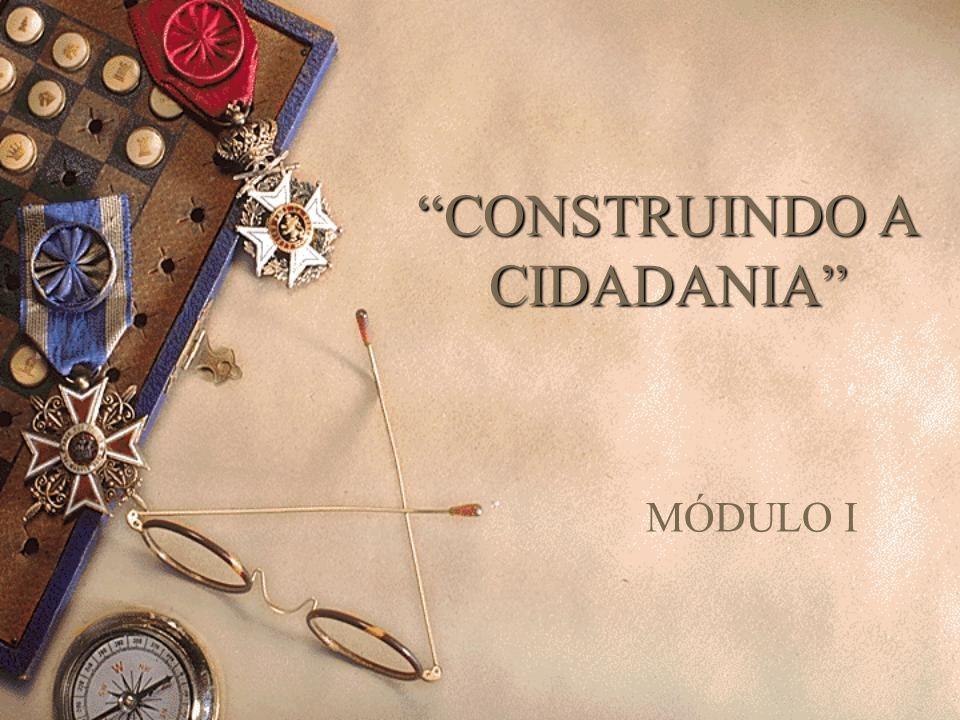 CONSTRUINDO A CIDADANIA MÓDULO I
