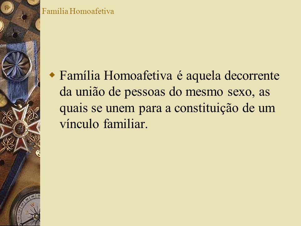 Família Homoafetiva Família Homoafetiva é aquela decorrente da união de pessoas do mesmo sexo, as quais se unem para a constituição de um vínculo fami