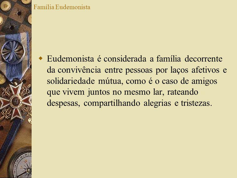 Família Eudemonista Eudemonista é considerada a família decorrente da convivência entre pessoas por laços afetivos e solidariedade mútua, como é o cas
