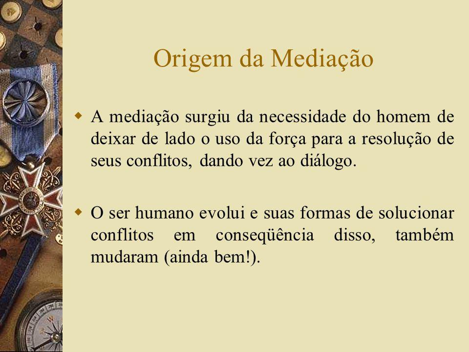 Origem da Mediação A mediação surgiu da necessidade do homem de deixar de lado o uso da força para a resolução de seus conflitos, dando vez ao diálogo