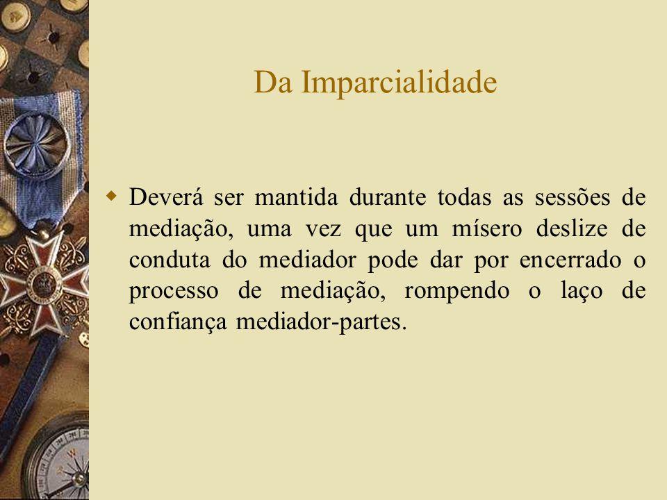 Da Imparcialidade Deverá ser mantida durante todas as sessões de mediação, uma vez que um mísero deslize de conduta do mediador pode dar por encerrado