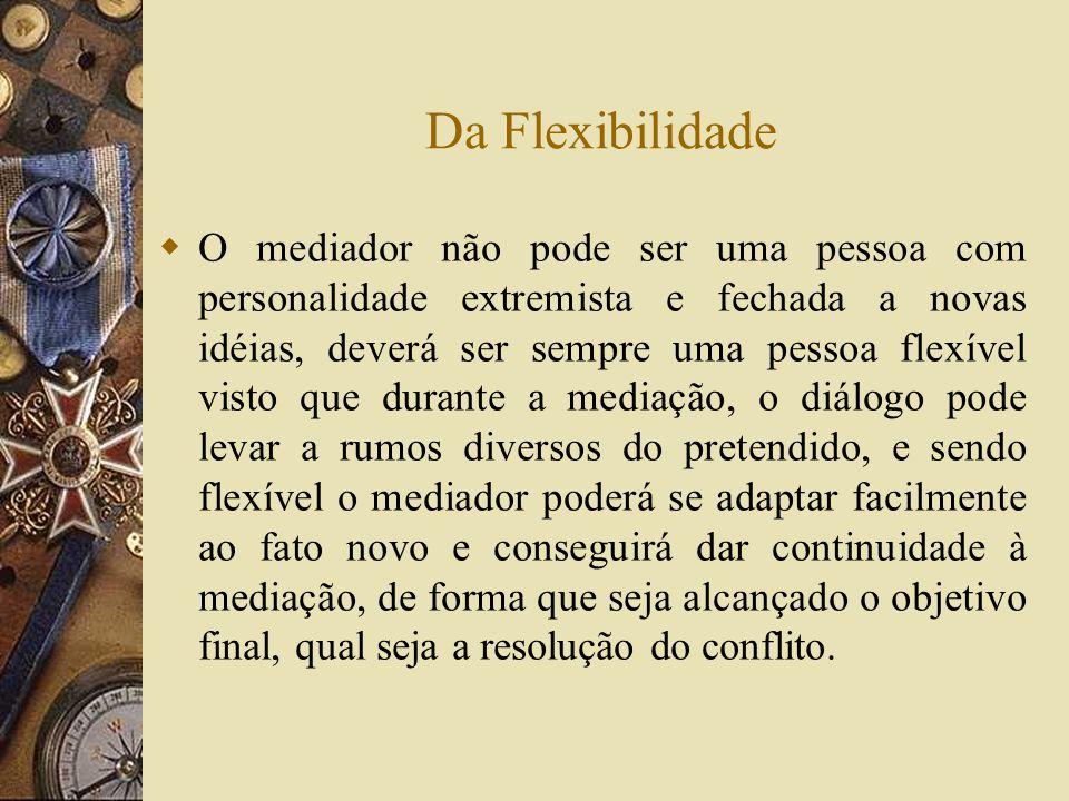 Da Flexibilidade O mediador não pode ser uma pessoa com personalidade extremista e fechada a novas idéias, deverá ser sempre uma pessoa flexível visto