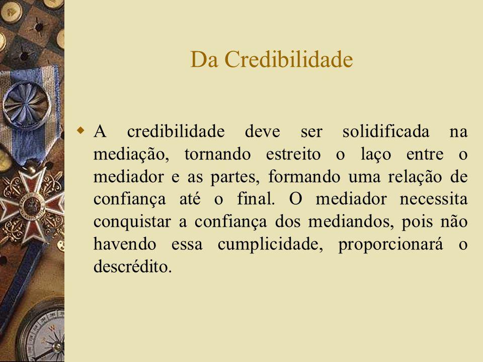 Da Credibilidade A credibilidade deve ser solidificada na mediação, tornando estreito o laço entre o mediador e as partes, formando uma relação de con