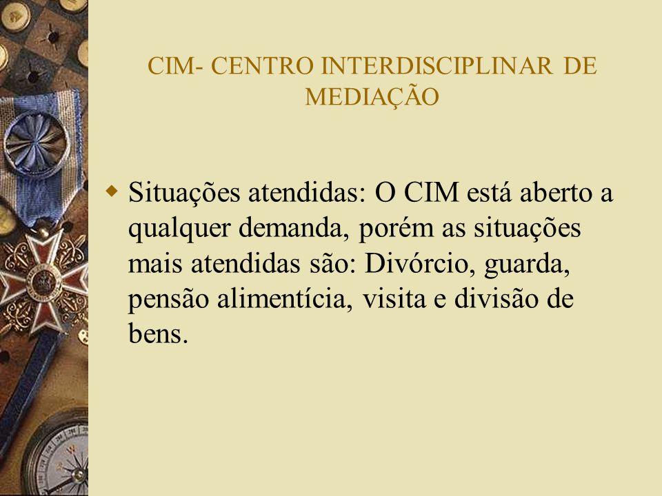 CIM- CENTRO INTERDISCIPLINAR DE MEDIAÇÃO Situações atendidas: O CIM está aberto a qualquer demanda, porém as situações mais atendidas são: Divórcio, g