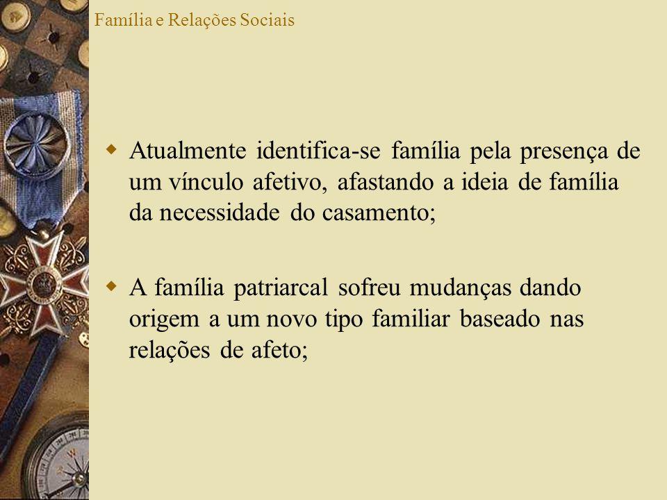 Família e Relações Sociais Atualmente identifica-se família pela presença de um vínculo afetivo, afastando a ideia de família da necessidade do casame