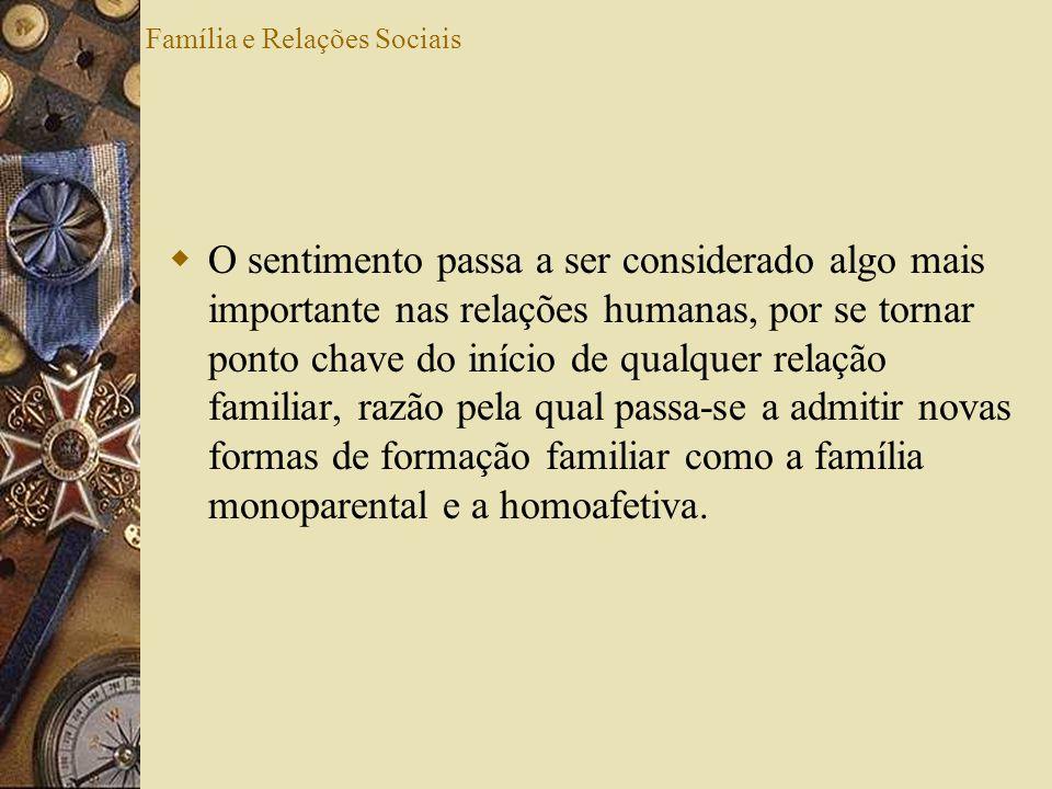 Família e Relações Sociais O sentimento passa a ser considerado algo mais importante nas relações humanas, por se tornar ponto chave do início de qual