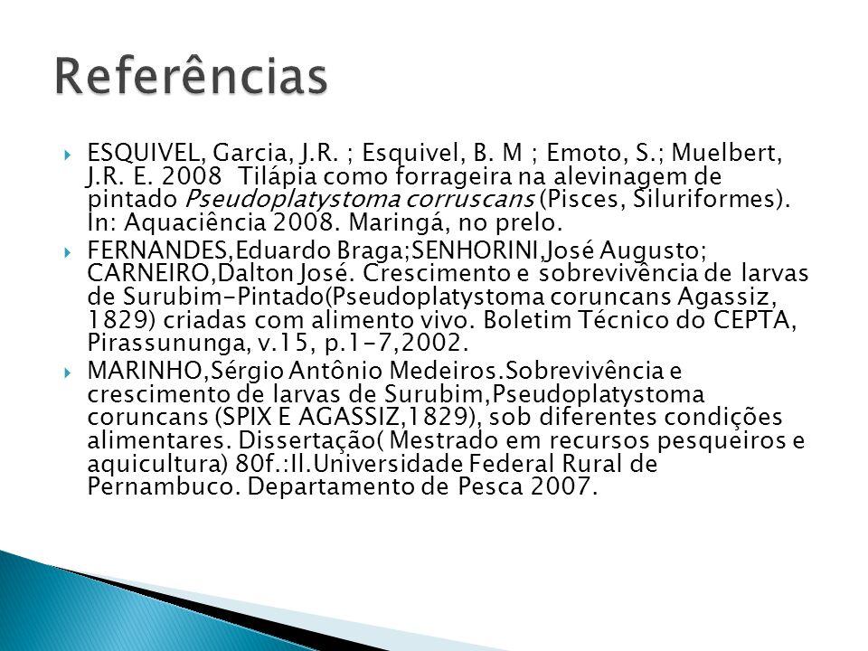ESQUIVEL, Garcia, J.R. ; Esquivel, B. M ; Emoto, S.; Muelbert, J.R. E. 2008 Tilápia como forrageira na alevinagem de pintado Pseudoplatystoma corrusca