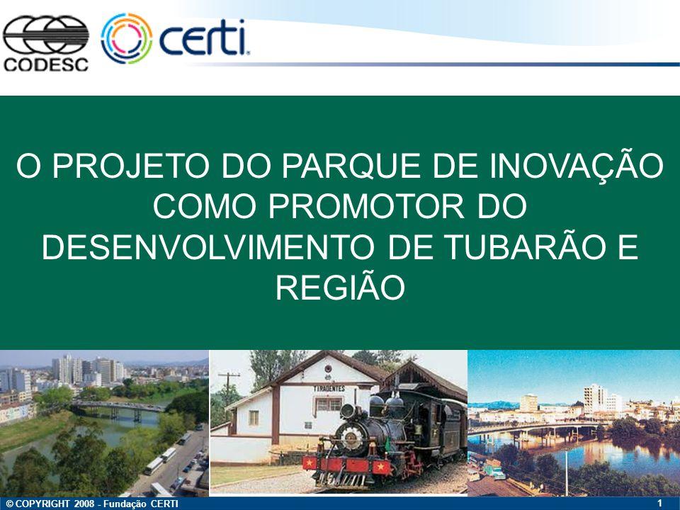 © COPYRIGHT 2008 - Fundação CERTI 1 O PROJETO DO PARQUE DE INOVAÇÃO COMO PROMOTOR DO DESENVOLVIMENTO DE TUBARÃO E REGIÃO