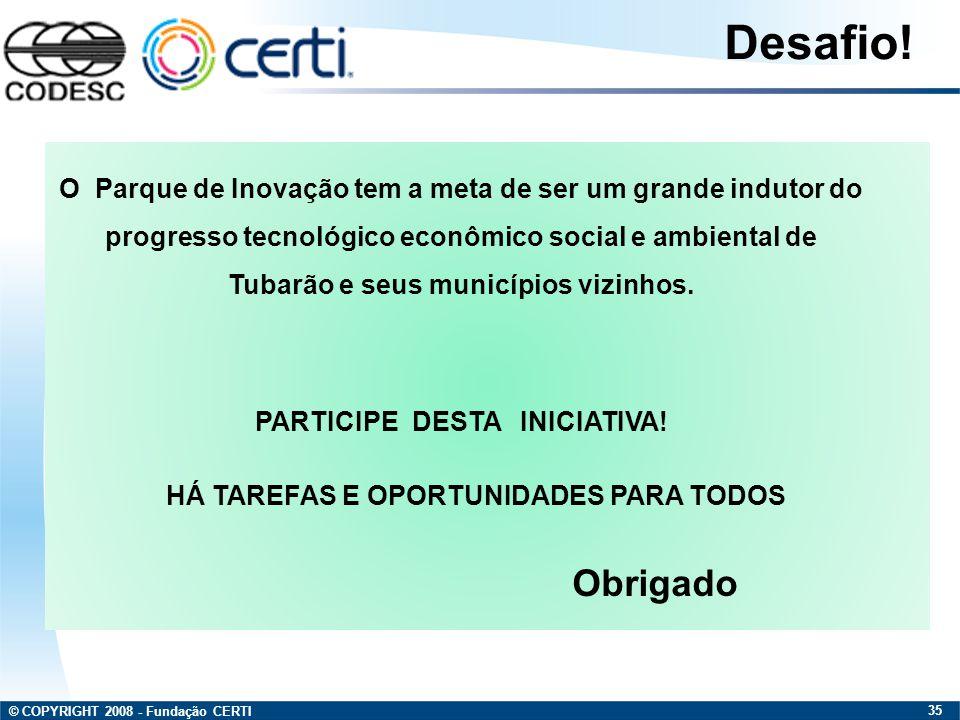 © COPYRIGHT 2008 - Fundação CERTI 35 Desafio! O Parque de Inovação tem a meta de ser um grande indutor do progresso tecnológico econômico social e amb