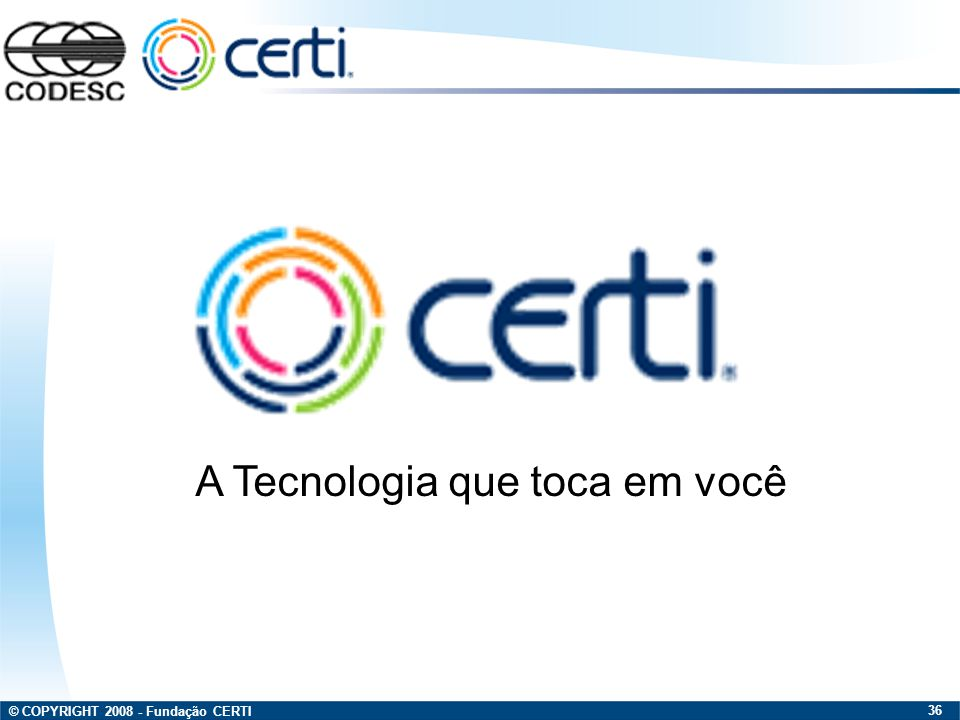 © COPYRIGHT 2008 - Fundação CERTI 36 A Tecnologia que toca em você