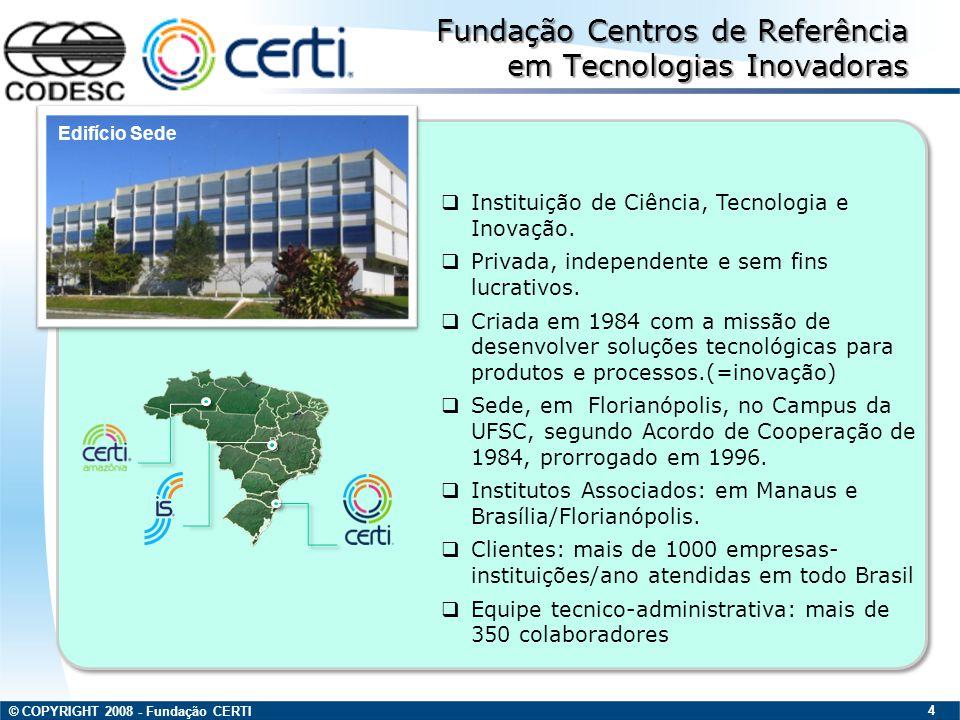 © COPYRIGHT 2008 - Fundação CERTI 5 Competências MECAOPTOELETRÔNICA INTRUMENTAÇÃO E AUTOMAÇÃO INTRUMENTAÇÃO E AUTOMAÇÃO METROLOGIA, ENSAIOS E TESTES METROLOGIA, ENSAIOS E TESTES EMPREENDEDORISMO INOVADOR EMPREENDEDORISMO INOVADOR GARANTIA DA QUALIDADE GARANTIA DA QUALIDADE MANUFATURA AVANÇADA MANUFATURA AVANÇADA CONVERGÊNCIA DIGITAL CONVERGÊNCIA DIGITAL FARMACOLOGIA EDUTENIMENTO